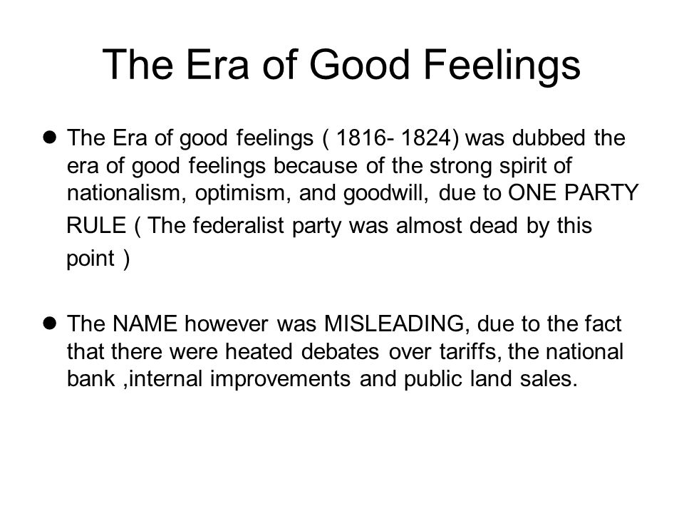 The Era of Good Feelings The Era of good feelings ( 1816- 1824) was dubbed the era of good feelings because of the strong spirit of nationalism, optim