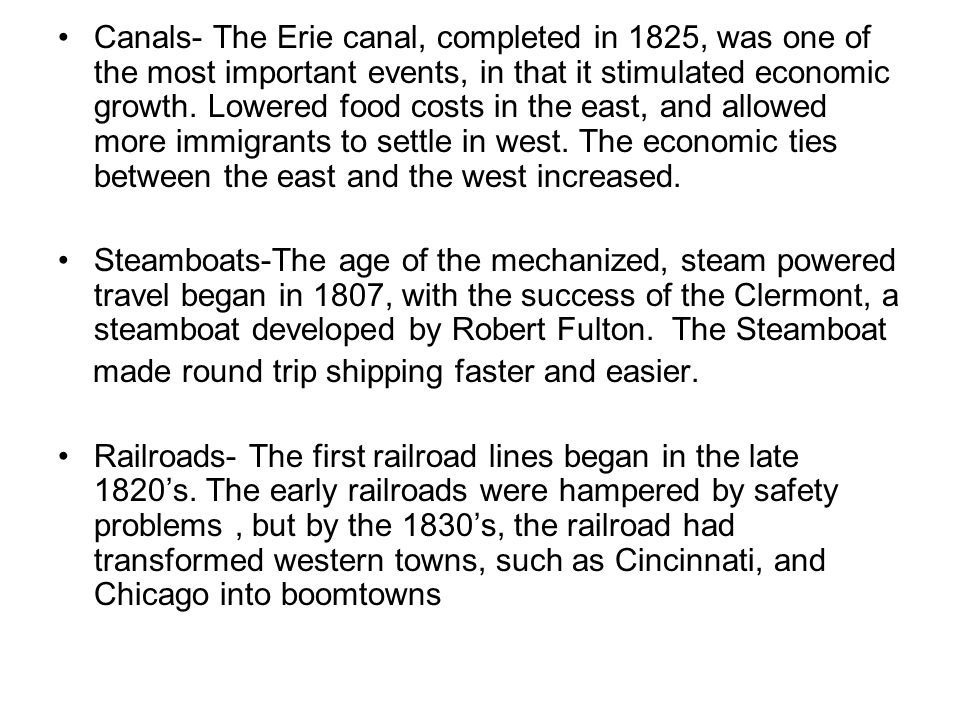 Canals- The Erie canal, completed in 1825, was one of the most important events, in that it stimulated economic growth. Lowered food costs in the east