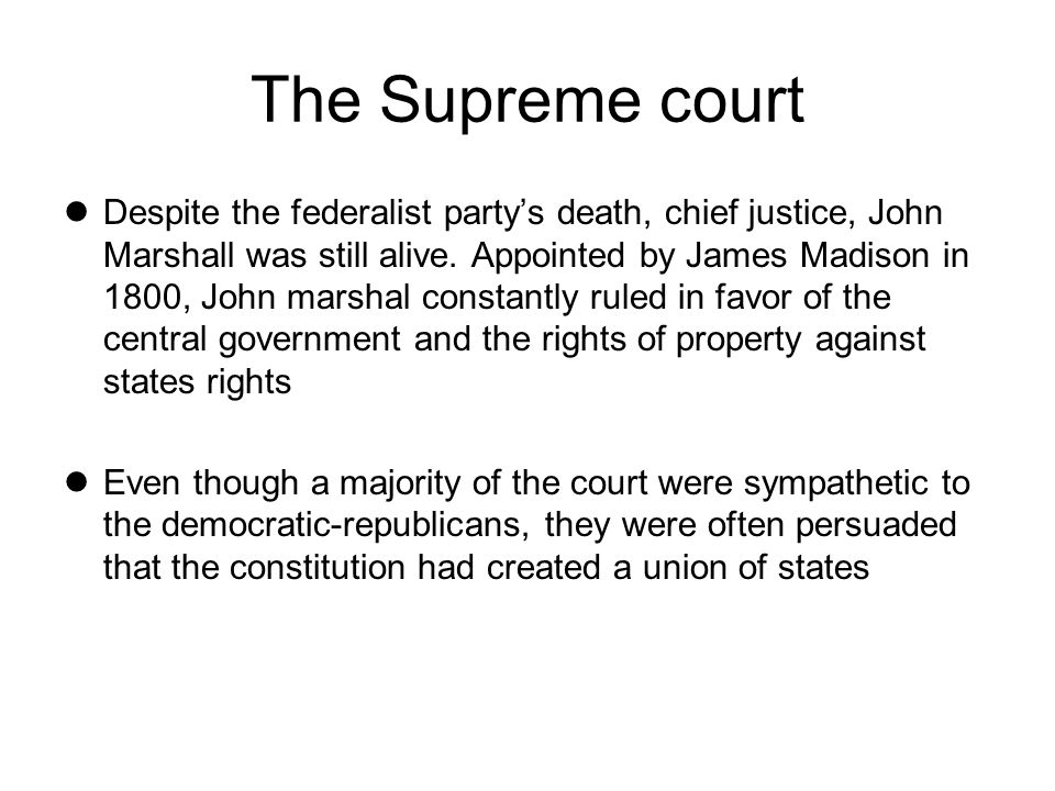 The Supreme court Despite the federalist partys death, chief justice, John Marshall was still alive. Appointed by James Madison in 1800, John marshal