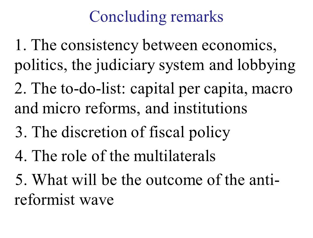 Concluding remarks 1. The consistency between economics, politics, the judiciary system and lobbying 2. The to-do-list: capital per capita, macro and