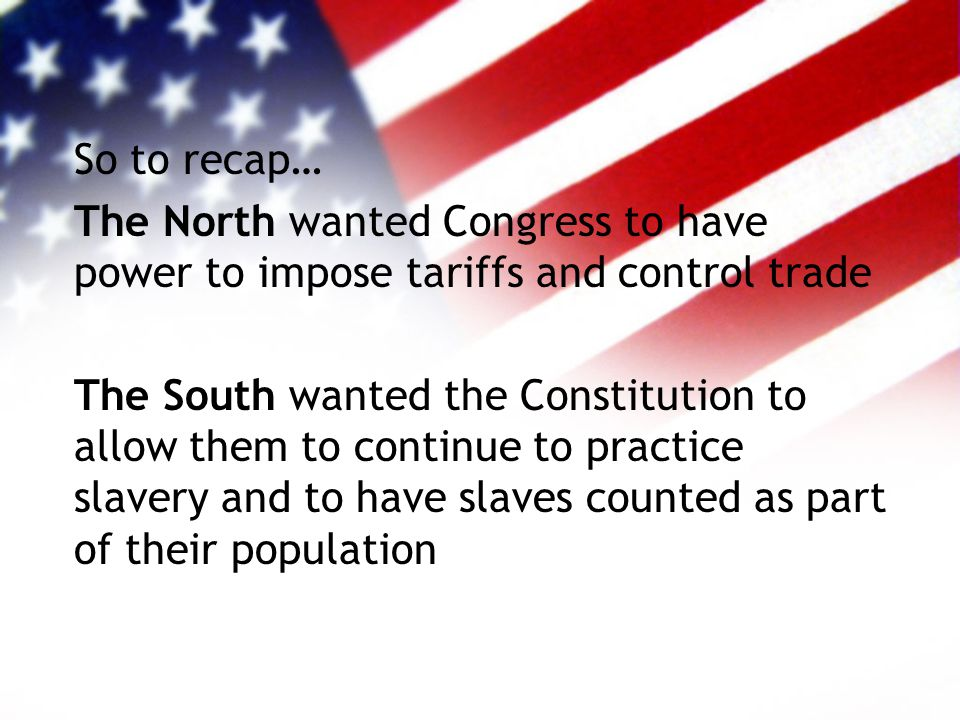 So to recap… The North wanted Congress to have power to impose tariffs and control trade The South wanted the Constitution to allow them to continue to practice slavery and to have slaves counted as part of their population