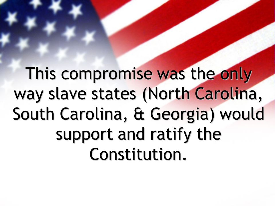 This compromise was the only way slave states (North Carolina, South Carolina, & Georgia) would support and ratify the Constitution.