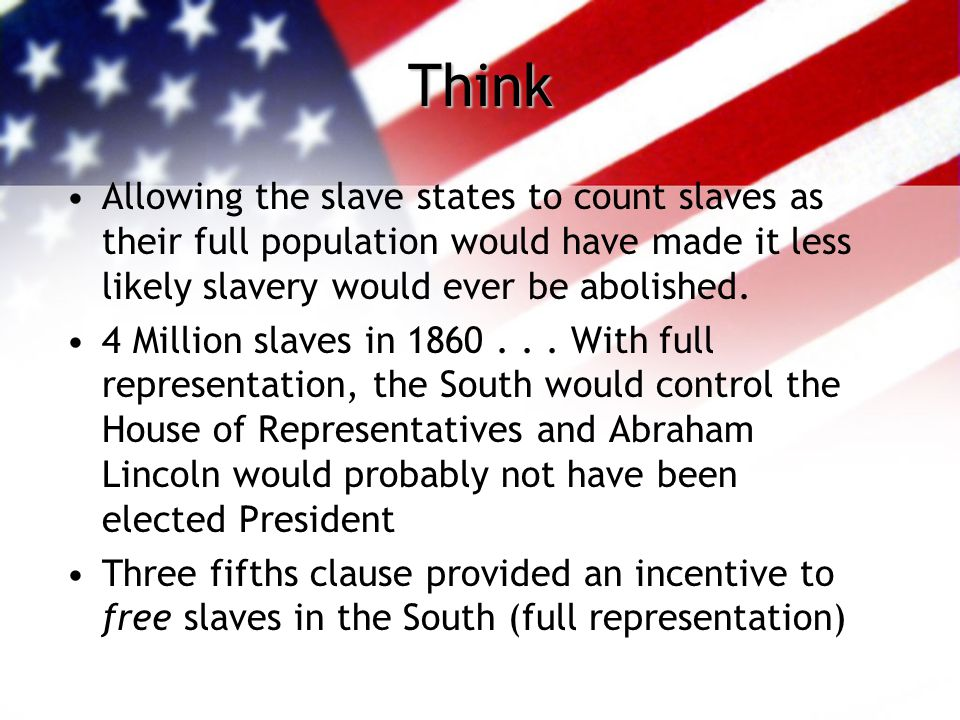 Think Allowing the slave states to count slaves as their full population would have made it less likely slavery would ever be abolished.