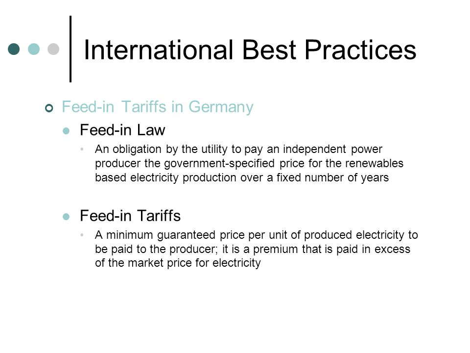 International Best Practices Feed-in Tariffs in Germany Feed-in Law An obligation by the utility to pay an independent power producer the government-specified price for the renewables based electricity production over a fixed number of years Feed-in Tariffs A minimum guaranteed price per unit of produced electricity to be paid to the producer; it is a premium that is paid in excess of the market price for electricity