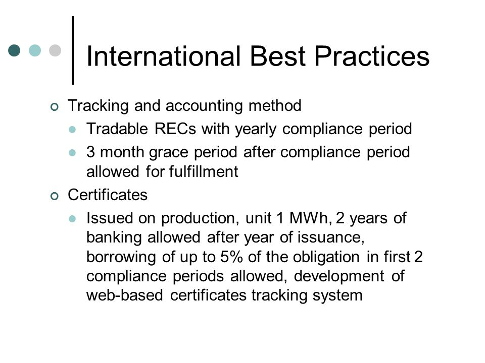 Tracking and accounting method Tradable RECs with yearly compliance period 3 month grace period after compliance period allowed for fulfillment Certificates Issued on production, unit 1 MWh, 2 years of banking allowed after year of issuance, borrowing of up to 5% of the obligation in first 2 compliance periods allowed, development of web-based certificates tracking system International Best Practices