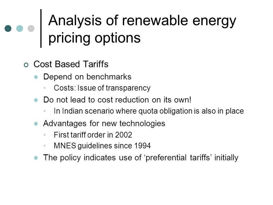 Analysis of renewable energy pricing options Cost Based Tariffs Depend on benchmarks Costs: Issue of transparency Do not lead to cost reduction on its own.