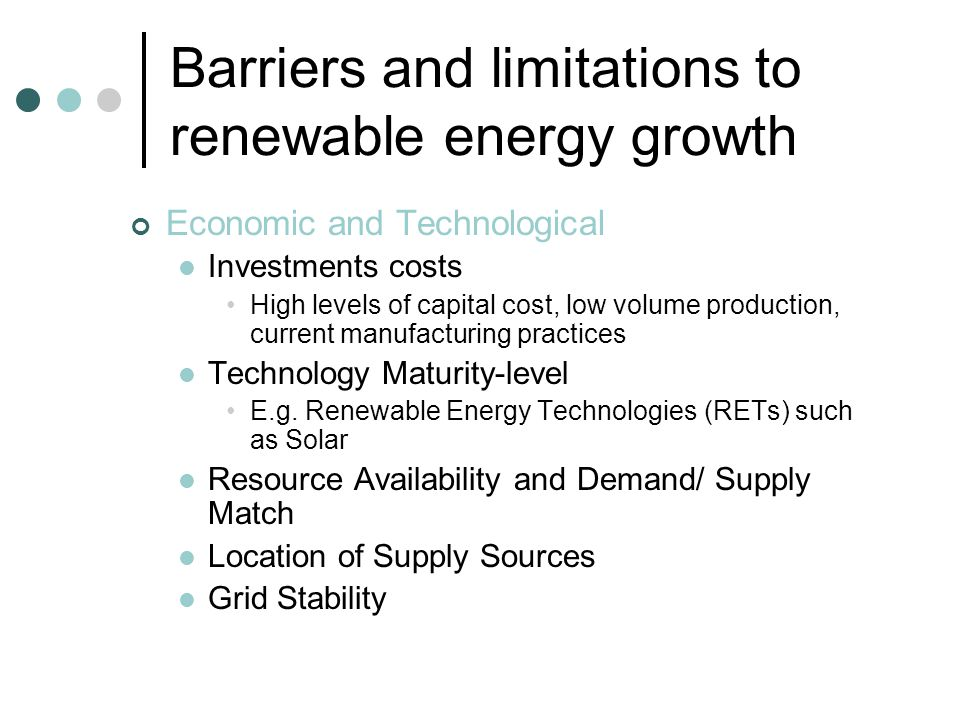 Barriers and limitations to renewable energy growth Economic and Technological Investments costs High levels of capital cost, low volume production, current manufacturing practices Technology Maturity-level E.g.