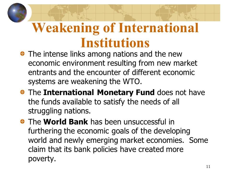11 Weakening of International Institutions The intense links among nations and the new economic environment resulting from new market entrants and the encounter of different economic systems are weakening the WTO.