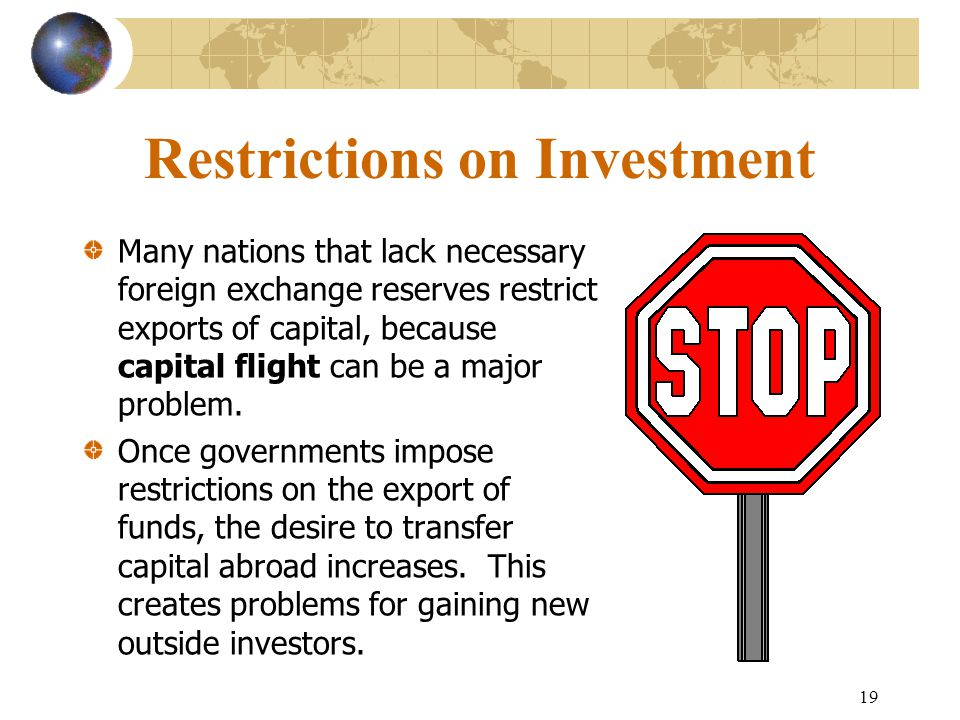 19 Restrictions on Investment Many nations that lack necessary foreign exchange reserves restrict exports of capital, because capital flight can be a major problem.