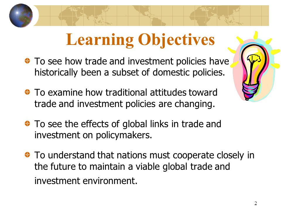 2 Learning Objectives To see how trade and investment policies have historically been a subset of domestic policies.