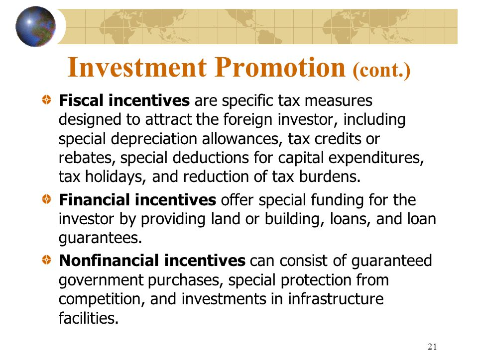 21 Investment Promotion (cont.) Fiscal incentives are specific tax measures designed to attract the foreign investor, including special depreciation allowances, tax credits or rebates, special deductions for capital expenditures, tax holidays, and reduction of tax burdens.