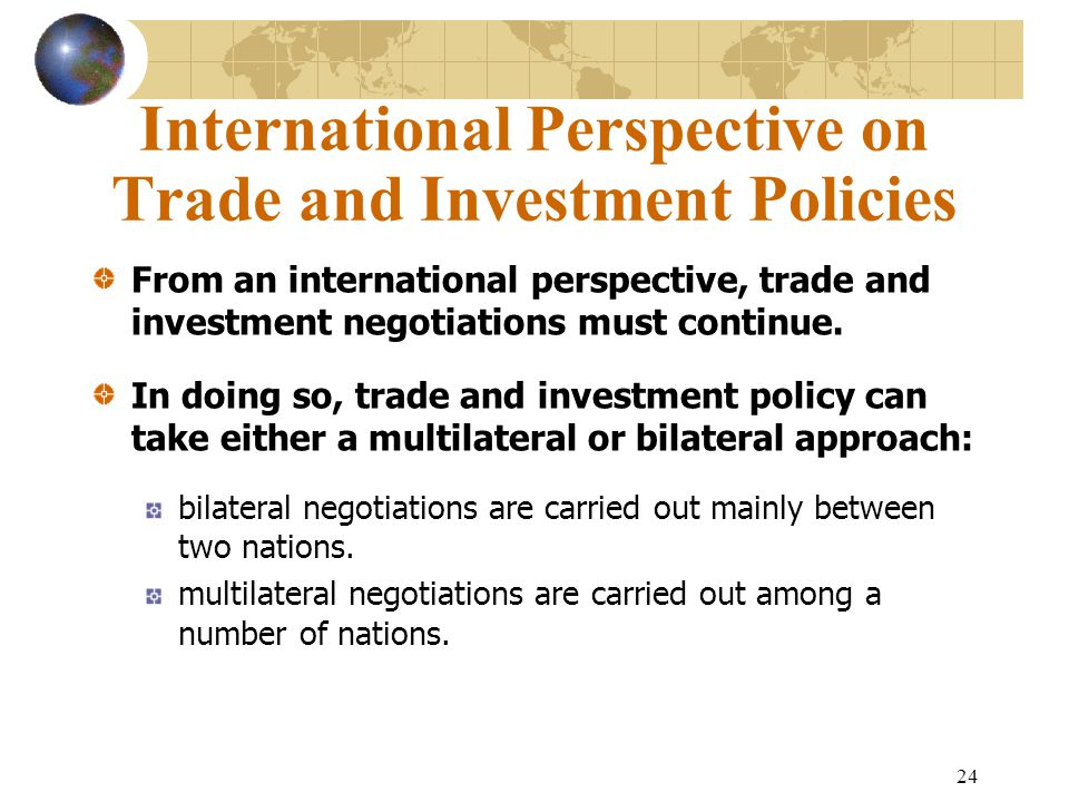 24 International Perspective on Trade and Investment Policies From an international perspective, trade and investment negotiations must continue.