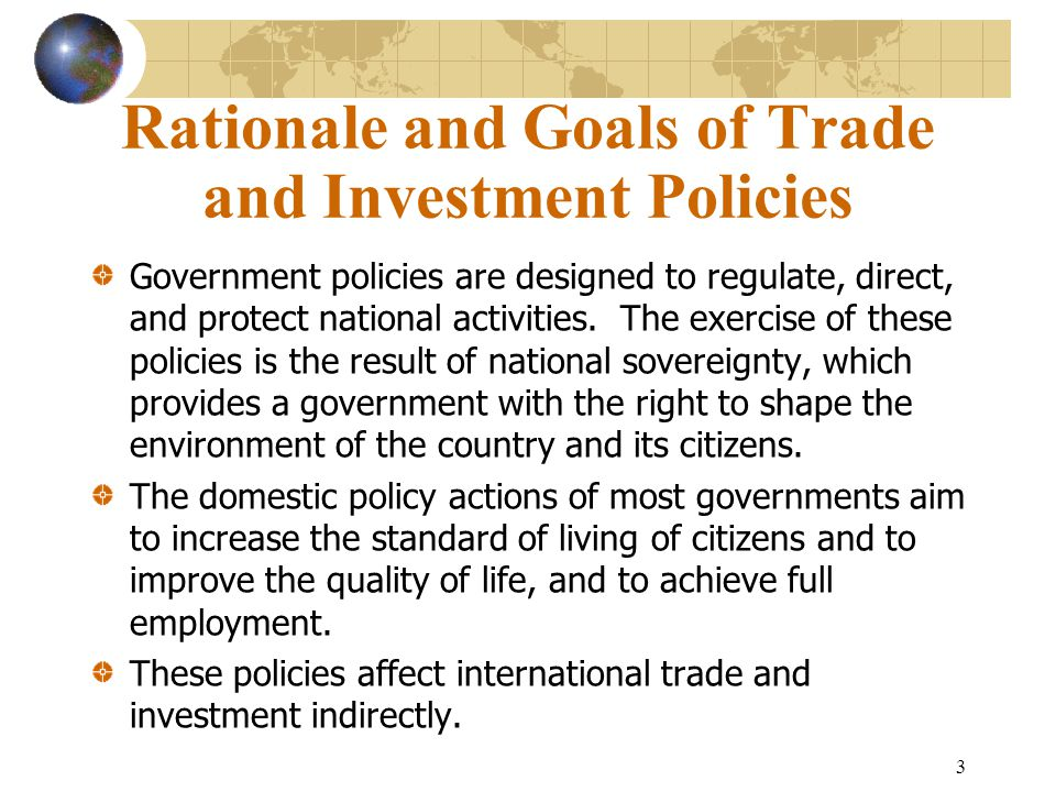 3 Rationale and Goals of Trade and Investment Policies Government policies are designed to regulate, direct, and protect national activities.