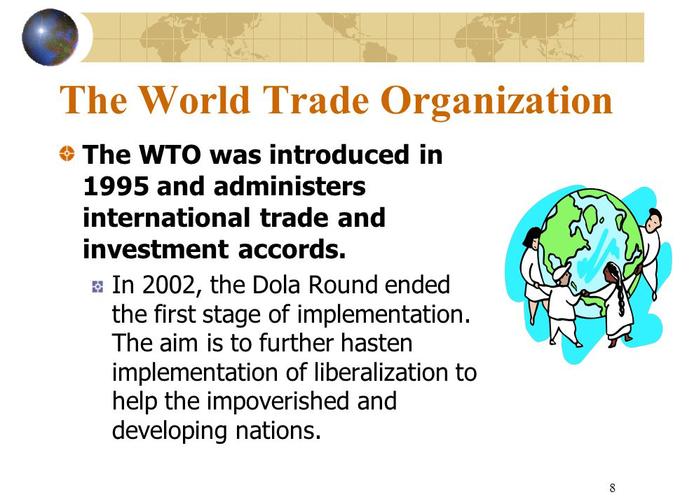 8 The World Trade Organization The WTO was introduced in 1995 and administers international trade and investment accords.