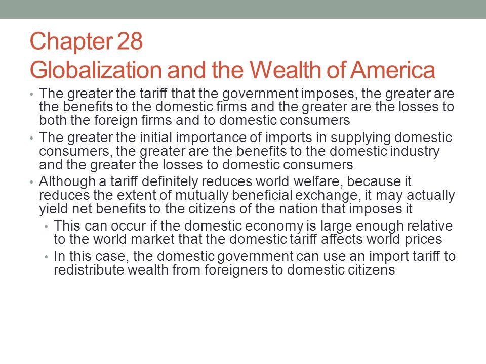 Chapter 28 Globalization and the Wealth of America The greater the tariff that the government imposes, the greater are the benefits to the domestic fi