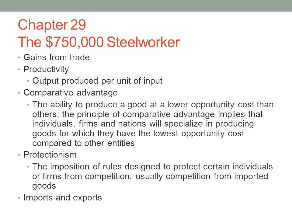 Chapter 29 The $750,000 Steelworker Gains from trade Productivity Output produced per unit of input Comparative advantage The ability to produce a goo