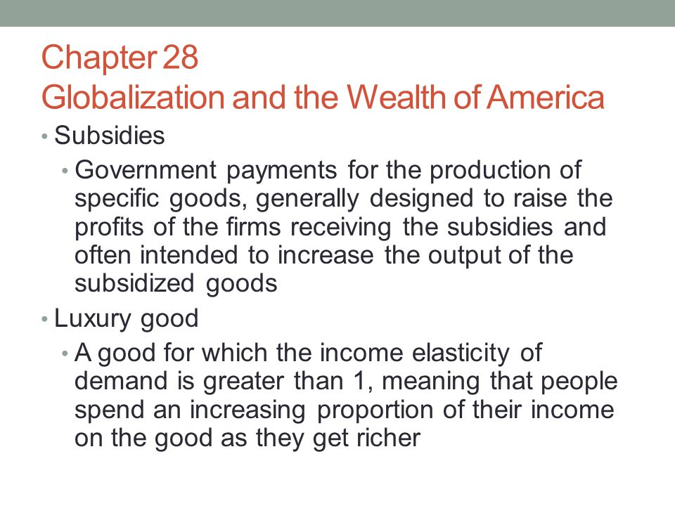 Chapter 28 Globalization and the Wealth of America Subsidies Government payments for the production of specific goods, generally designed to raise the