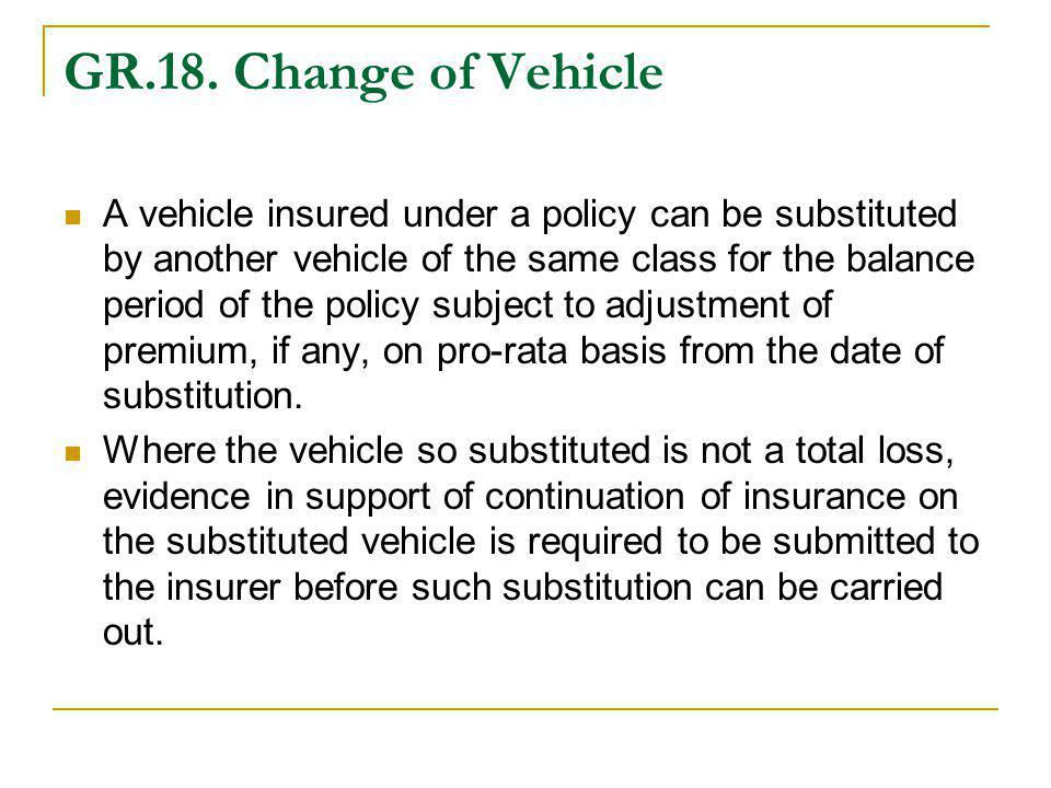 GR.18. Change of Vehicle A vehicle insured under a policy can be substituted by another vehicle of the same class for the balance period of the policy