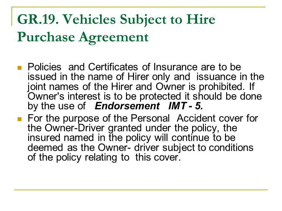 GR.19. Vehicles Subject to Hire Purchase Agreement Policies and Certificates of Insurance are to be issued in the name of Hirer only and issuance in t