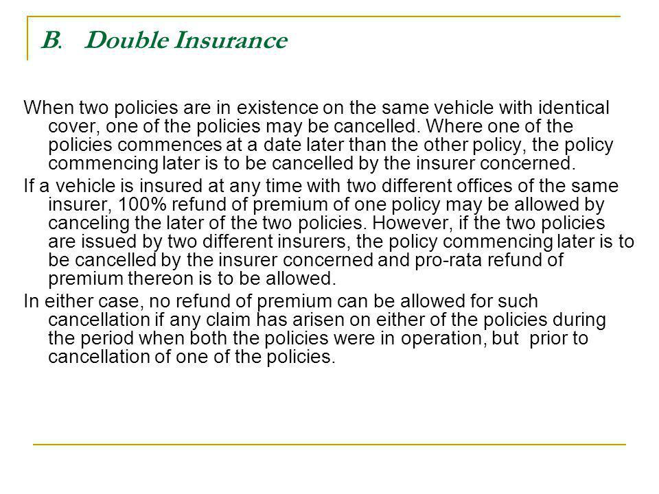 B. Double Insurance When two policies are in existence on the same vehicle with identical cover, one of the policies may be cancelled. Where one of th