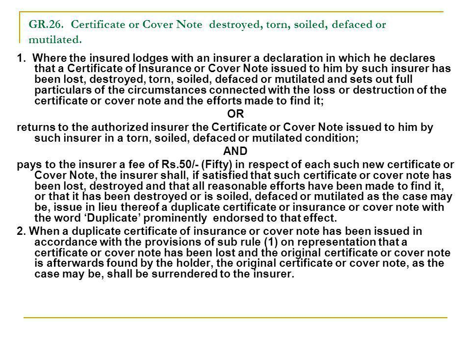 GR.26. Certificate or Cover Note destroyed, torn, soiled, defaced or mutilated. 1. Where the insured lodges with an insurer a declaration in which he