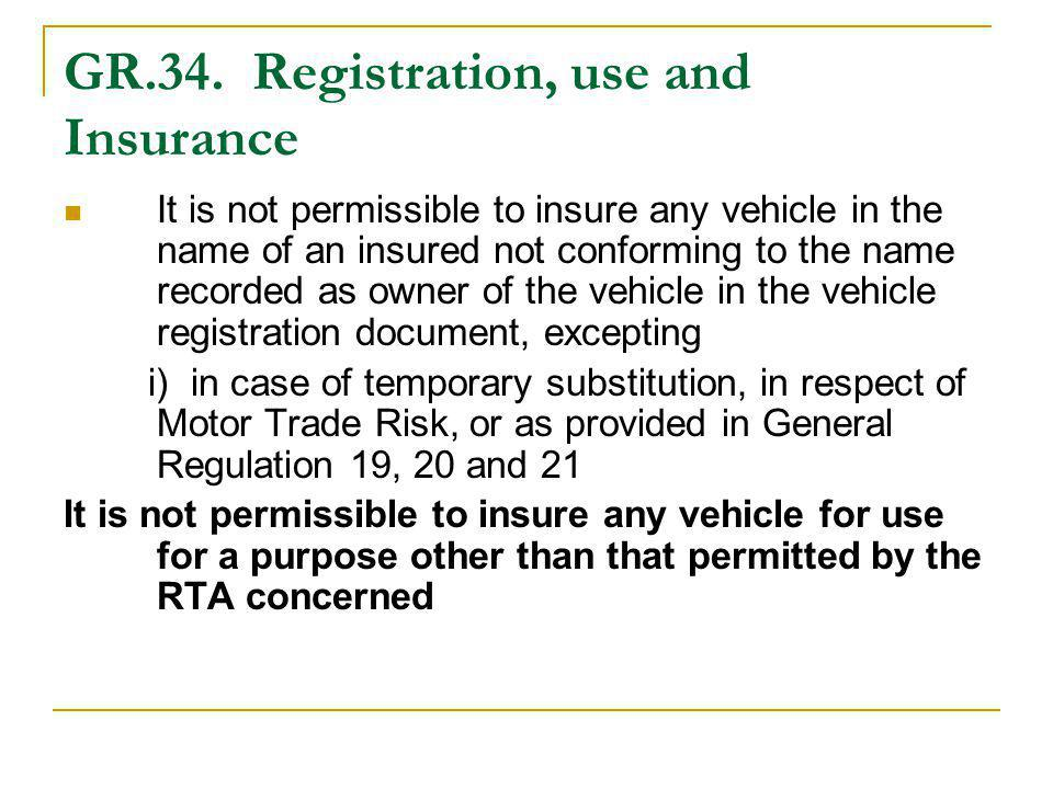 GR.34. Registration, use and Insurance It is not permissible to insure any vehicle in the name of an insured not conforming to the name recorded as ow