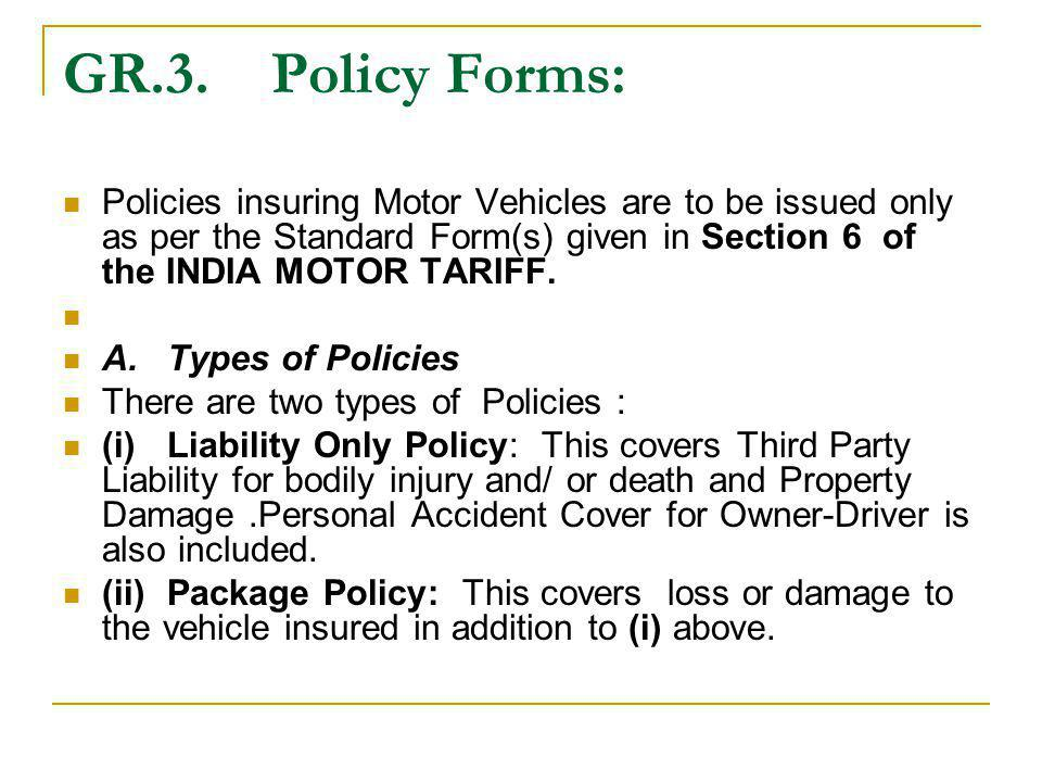 GR.3.Policy Forms: Policies insuring Motor Vehicles are to be issued only as per the Standard Form(s) given in Section 6 of the INDIA MOTOR TARIFF. A.