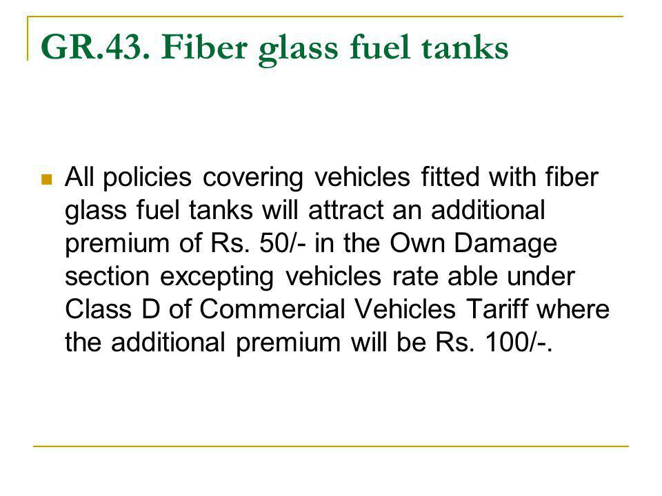 GR.43. Fiber glass fuel tanks All policies covering vehicles fitted with fiber glass fuel tanks will attract an additional premium of Rs. 50/- in the