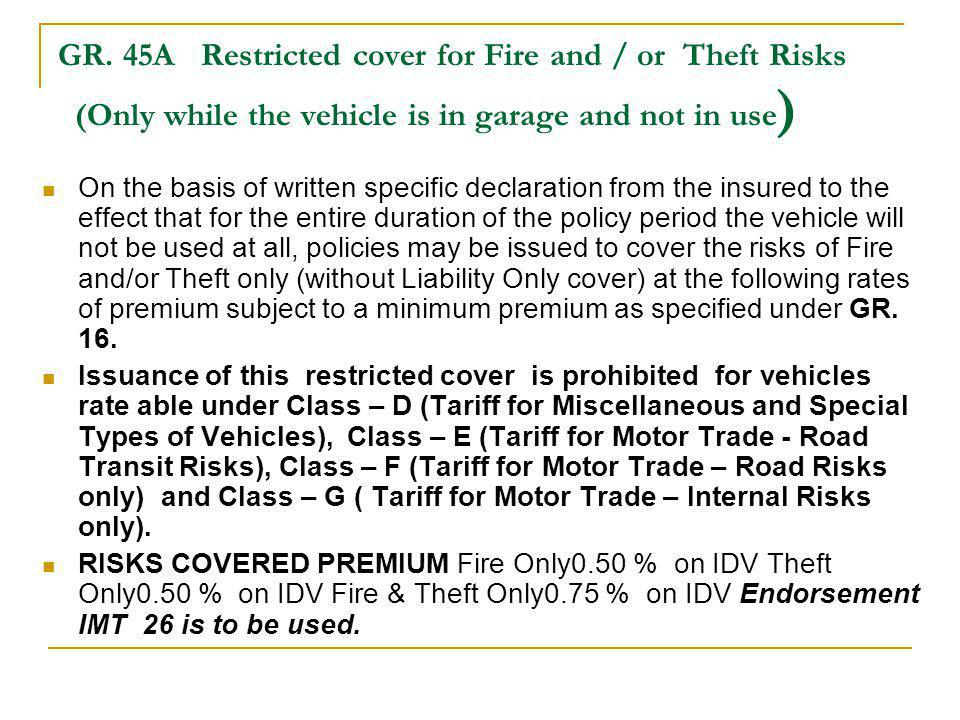 GR. 45A Restricted cover for Fire and / or Theft Risks (Only while the vehicle is in garage and not in use ) On the basis of written specific declarat