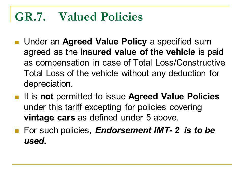 GR.7. Valued Policies Under an Agreed Value Policy a specified sum agreed as the insured value of the vehicle is paid as compensation in case of Total