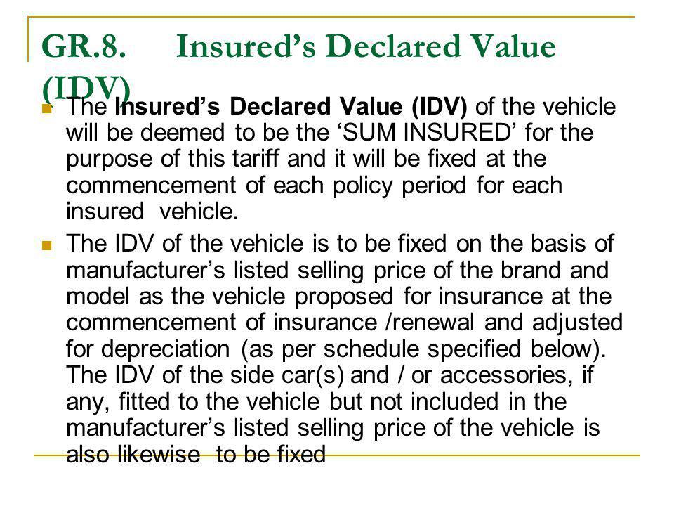 GR.8. Insureds Declared Value (IDV) The Insureds Declared Value (IDV) of the vehicle will be deemed to be the SUM INSURED for the purpose of this tari