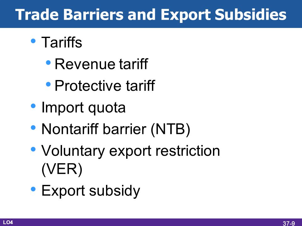 Trade Barriers and Export Subsidies Tariffs Revenue tariff Protective tariff Import quota Nontariff barrier (NTB) Voluntary export restriction (VER) Export subsidy LO4 37-9