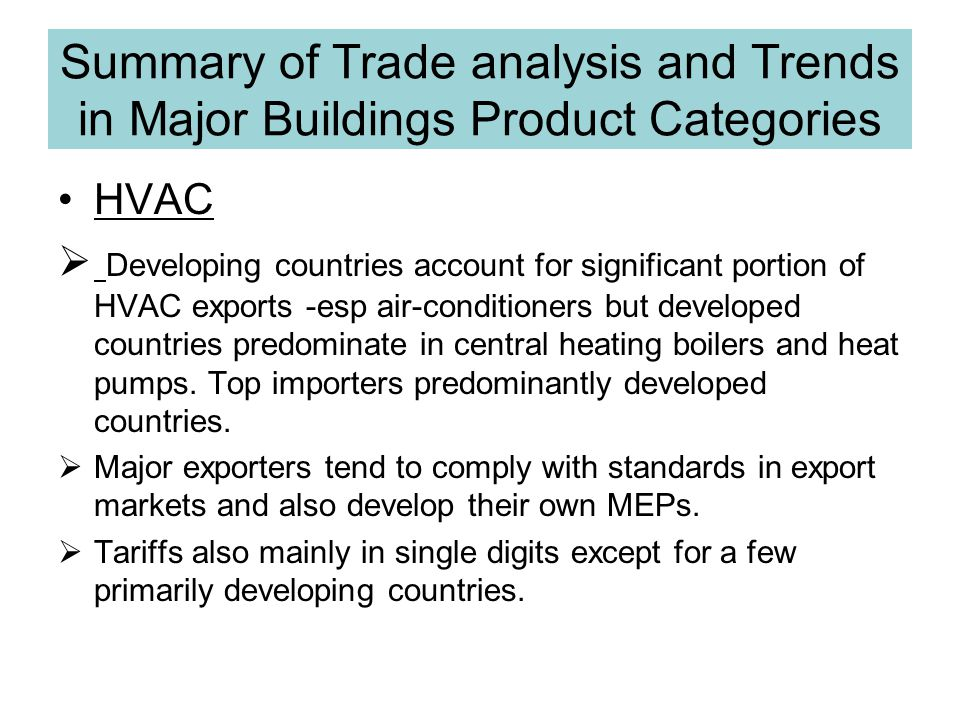 Summary of Trade analysis and Trends in Major Buildings Product Categories HVAC Developing countries account for significant portion of HVAC exports -esp air-conditioners but developed countries predominate in central heating boilers and heat pumps.