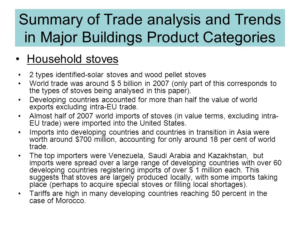 Household stoves Summary of Trade analysis and Trends in Major Buildings Product Categories 2 types identified-solar stoves and wood pellet stoves World trade was around $ 5 billion in 2007 (only part of this corresponds to the types of stoves being analysed in this paper).