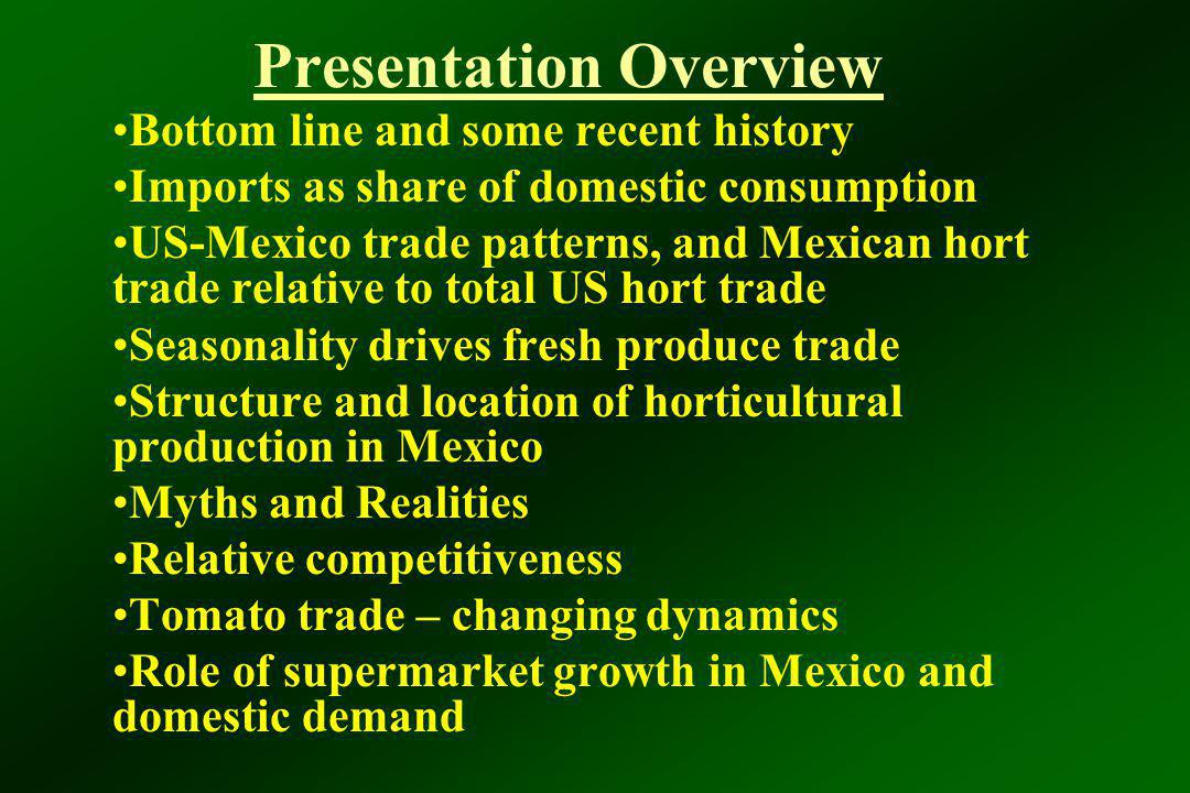 Presentation Overview Bottom line and some recent history Imports as share of domestic consumption US-Mexico trade patterns, and Mexican hort trade re