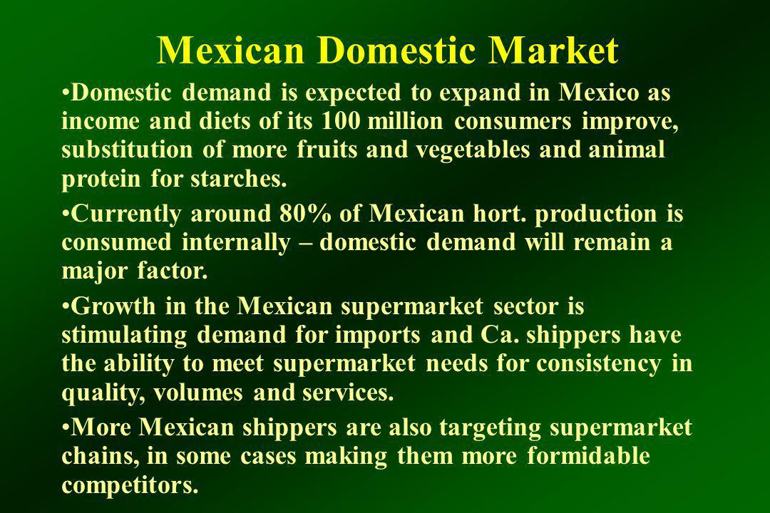 Mexican Domestic Market Domestic demand is expected to expand in Mexico as income and diets of its 100 million consumers improve, substitution of more fruits and vegetables and animal protein for starches.