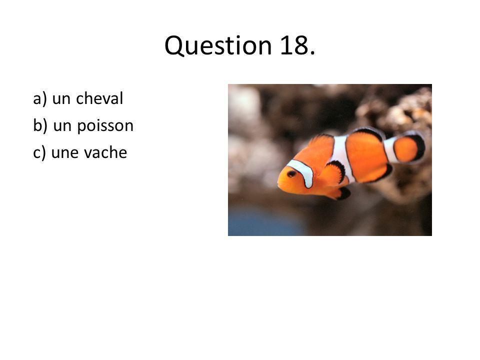 Question 18. a) un cheval b) un poisson c) une vache