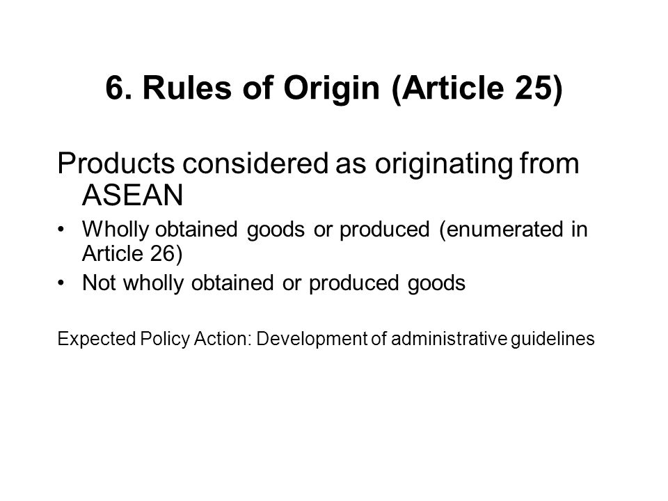 6. Rules of Origin (Article 25) Products considered as originating from ASEAN Wholly obtained goods or produced (enumerated in Article 26) Not wholly