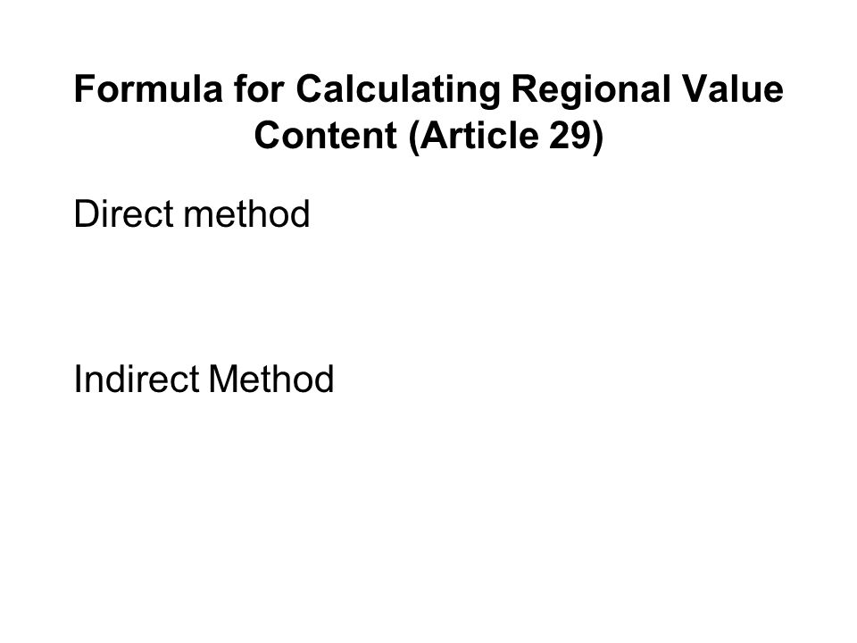 Formula for Calculating Regional Value Content (Article 29) Direct method Indirect Method