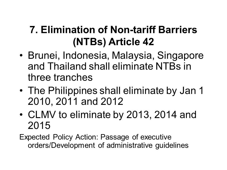 7. Elimination of Non-tariff Barriers (NTBs) Article 42 Brunei, Indonesia, Malaysia, Singapore and Thailand shall eliminate NTBs in three tranches The