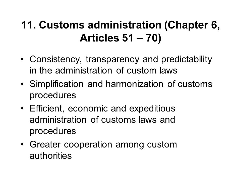 11. Customs administration (Chapter 6, Articles 51 – 70) Consistency, transparency and predictability in the administration of custom laws Simplificat