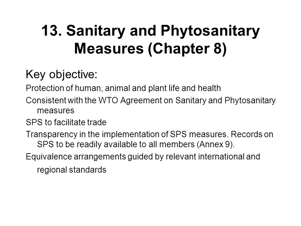 13. Sanitary and Phytosanitary Measures (Chapter 8) Key objective: Protection of human, animal and plant life and health Consistent with the WTO Agree