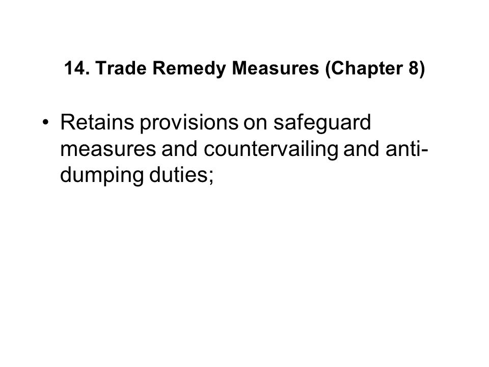 14. Trade Remedy Measures (Chapter 8) Retains provisions on safeguard measures and countervailing and anti- dumping duties;