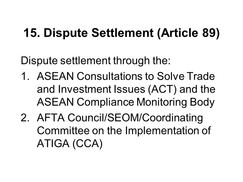 15. Dispute Settlement (Article 89) Dispute settlement through the: 1.ASEAN Consultations to Solve Trade and Investment Issues (ACT) and the ASEAN Com