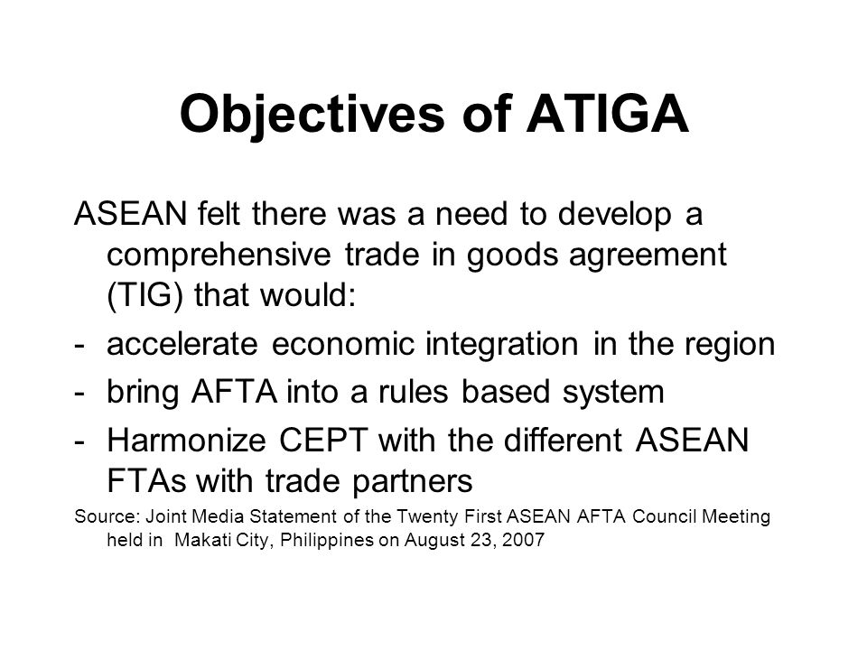 Objectives of ATIGA ASEAN felt there was a need to develop a comprehensive trade in goods agreement (TIG) that would: -accelerate economic integration