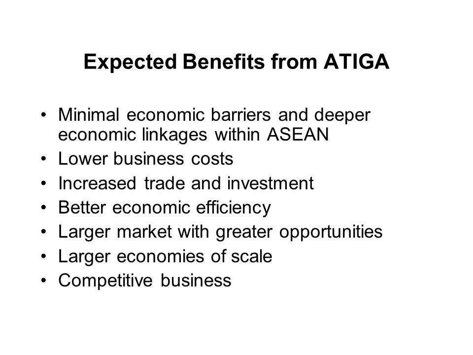 Expected Benefits from ATIGA Minimal economic barriers and deeper economic linkages within ASEAN Lower business costs Increased trade and investment B