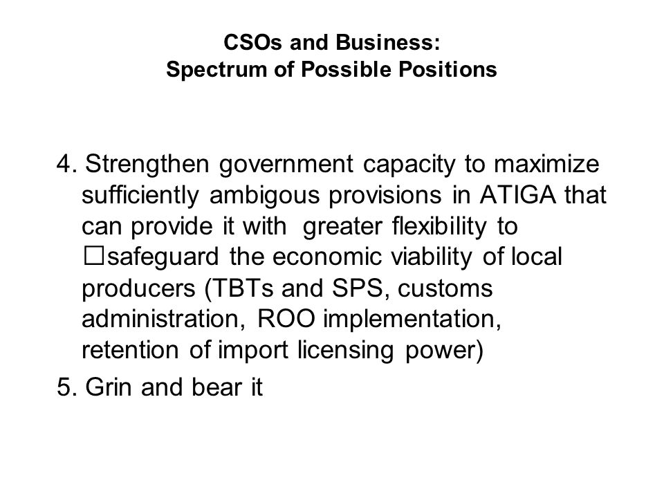 CSOs and Business: Spectrum of Possible Positions 4. Strengthen government capacity to maximize sufficiently ambigous provisions in ATIGA that can pro