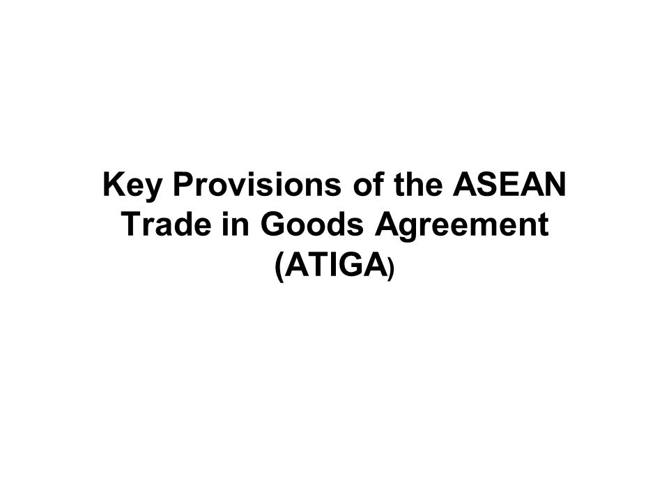 Key Provisions of the ASEAN Trade in Goods Agreement (ATIGA )