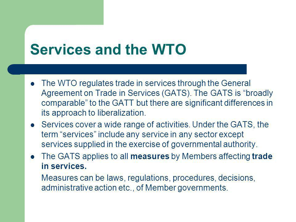Services and the WTO The WTO regulates trade in services through the General Agreement on Trade in Services (GATS). The GATS is broadly comparable to