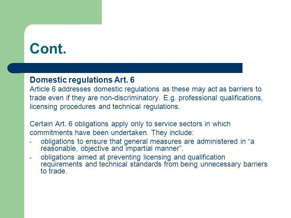 Cont. Domestic regulations Art. 6 Article 6 addresses domestic regulations as these may act as barriers to trade even if they are non-discriminatory.
